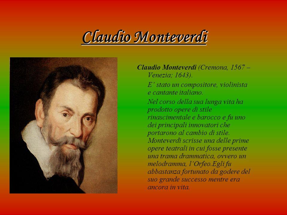 Claudio Monteverdi Claudio Monteverdi (Cremona, 1567 – Venezia; 1643). E stato un compositore, violinista e cantante italiano. Nel corso della sua lun
