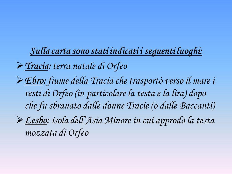 Sulla carta sono stati indicati i seguenti luoghi: Tracia: terra natale di Orfeo Ebro: fiume della Tracia che trasportò verso il mare i resti di Orfeo