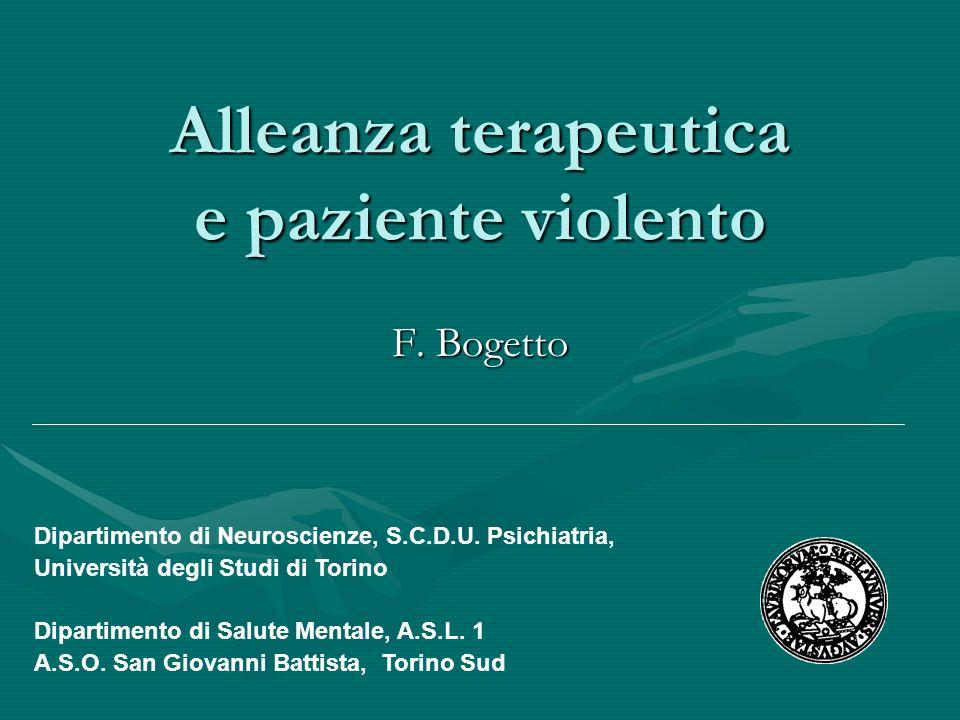 Alleanza terapeutica e paziente violento F. Bogetto Dipartimento di Neuroscienze, S.C.D.U. Psichiatria, Università degli Studi di Torino Dipartimento