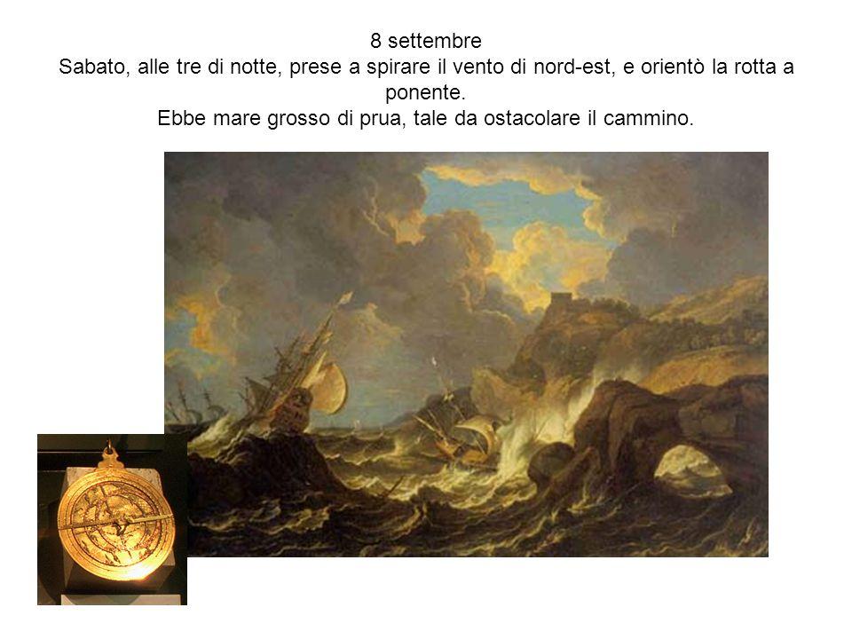 8 settembre Sabato, alle tre di notte, prese a spirare il vento di nord-est, e orientò la rotta a ponente. Ebbe mare grosso di prua, tale da ostacolar