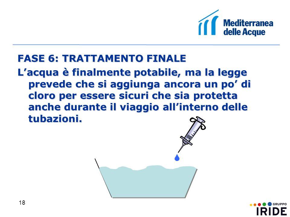 18 FASE 6: TRATTAMENTO FINALE Lacqua è finalmente potabile, ma la legge prevede che si aggiunga ancora un po di cloro per essere sicuri che sia protetta anche durante il viaggio allinterno delle tubazioni.