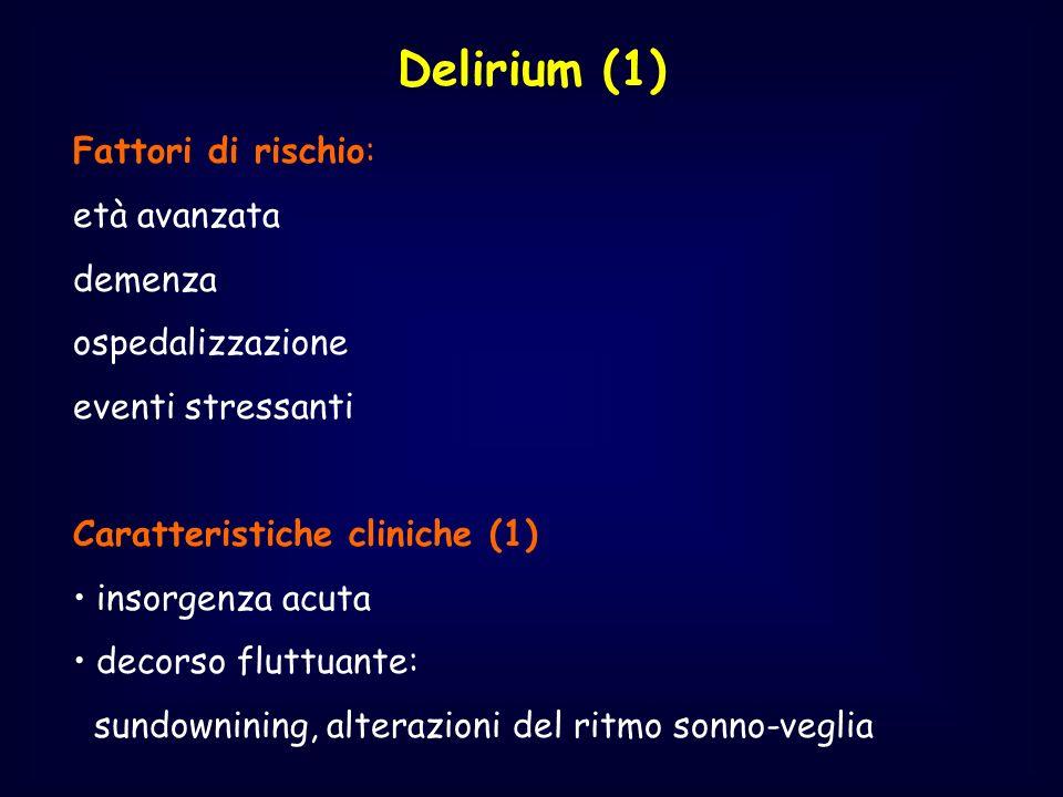 Delirium (1) Fattori di rischio: età avanzata demenza ospedalizzazione eventi stressanti Caratteristiche cliniche (1) insorgenza acuta decorso fluttua