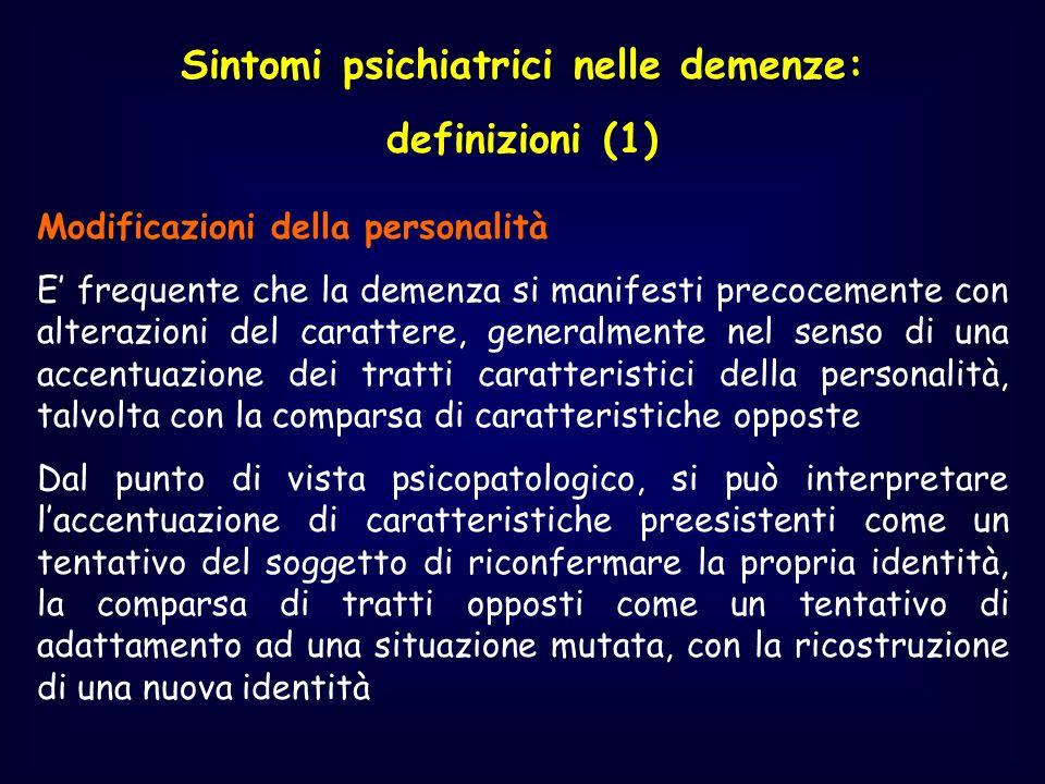 Sintomi psichiatrici nelle demenze: definizioni (1) Modificazioni della personalità E frequente che la demenza si manifesti precocemente con alterazio