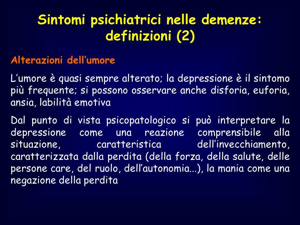 Sintomi psichiatrici nelle demenze: definizioni (2) Alterazioni dellumore Lumore è quasi sempre alterato; la depressione è il sintomo più frequente; s