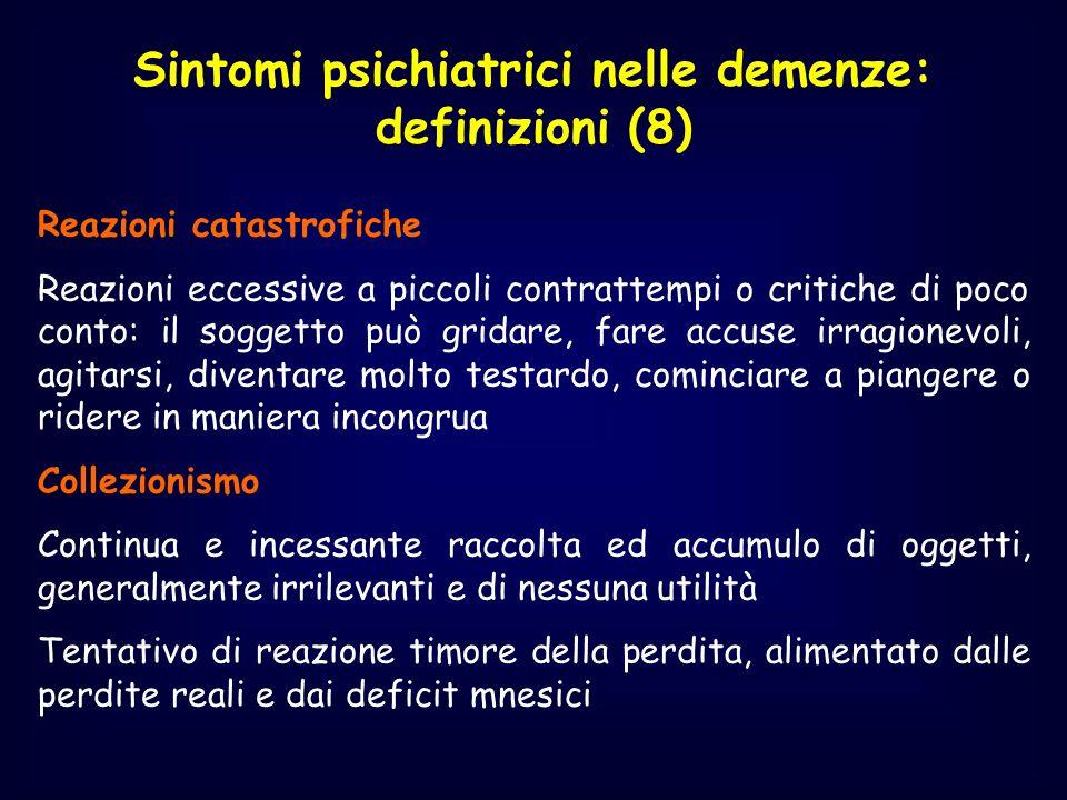 Sintomi psichiatrici nelle demenze: definizioni (8) Reazioni catastrofiche Reazioni eccessive a piccoli contrattempi o critiche di poco conto: il sogg