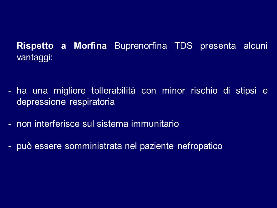 Rispetto a Morfina Buprenorfina TDS presenta alcuni vantaggi: -ha una migliore tollerabilità con minor rischio di stipsi e depressione respiratoria -non interferisce sul sistema immunitario -può essere somministrata nel paziente nefropatico