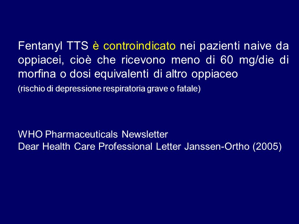 Fentanyl TTS è controindicato nei pazienti naive da oppiacei, cioè che ricevono meno di 60 mg/die di morfina o dosi equivalenti di altro oppiaceo (rischio di depressione respiratoria grave o fatale) WHO Pharmaceuticals Newsletter Dear Health Care Professional Letter Janssen-Ortho (2005)