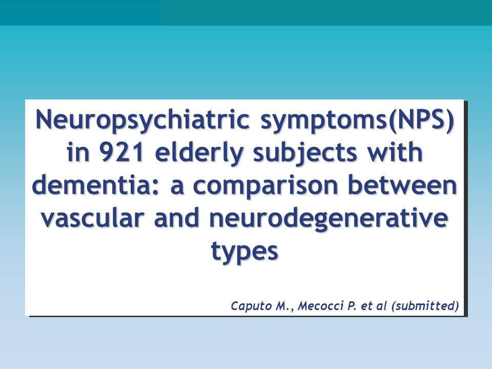 Neuropsychiatric symptoms(NPS) in 921 elderly subjects with dementia: a comparison between vascular and neurodegenerative types Caputo M., Mecocci P.
