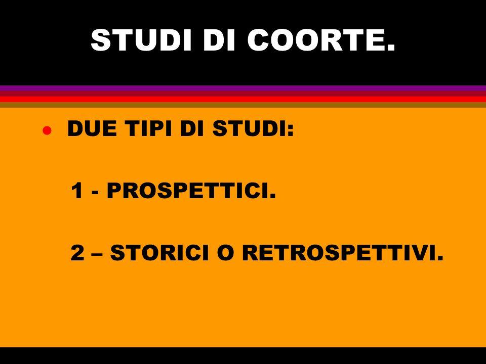 STUDI DI COORTE. l DUE TIPI DI STUDI: 1 - PROSPETTICI. 2 – STORICI O RETROSPETTIVI.