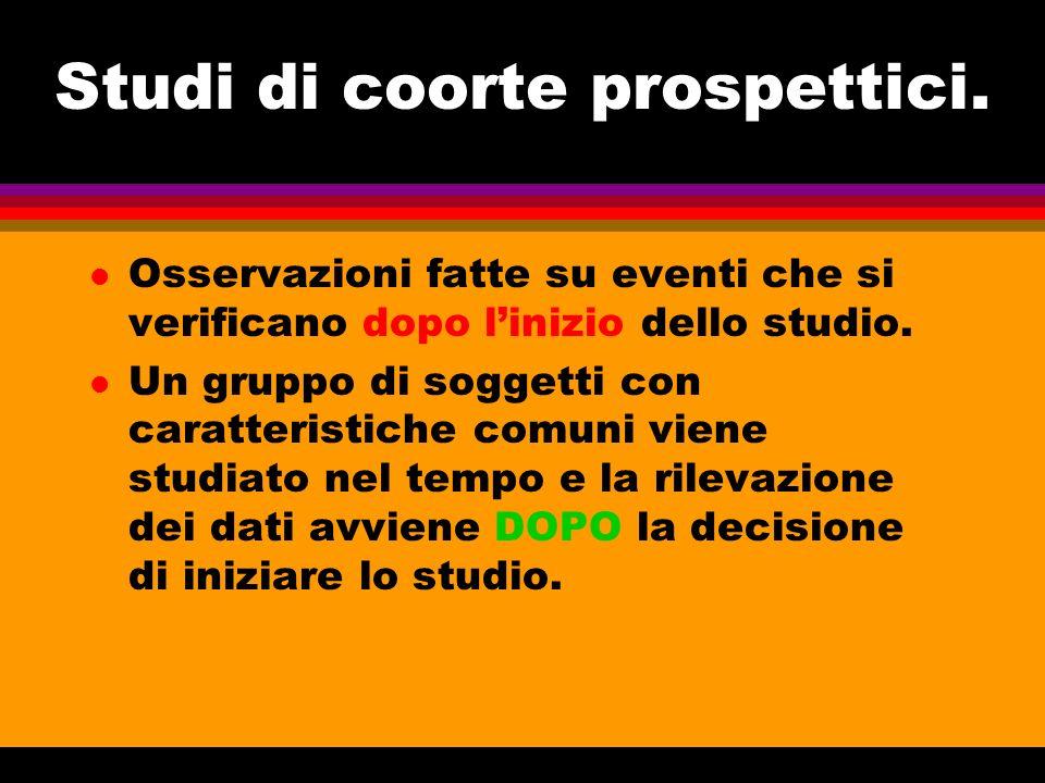 Studi di coorte prospettici. l Osservazioni fatte su eventi che si verificano dopo linizio dello studio. l Un gruppo di soggetti con caratteristiche c