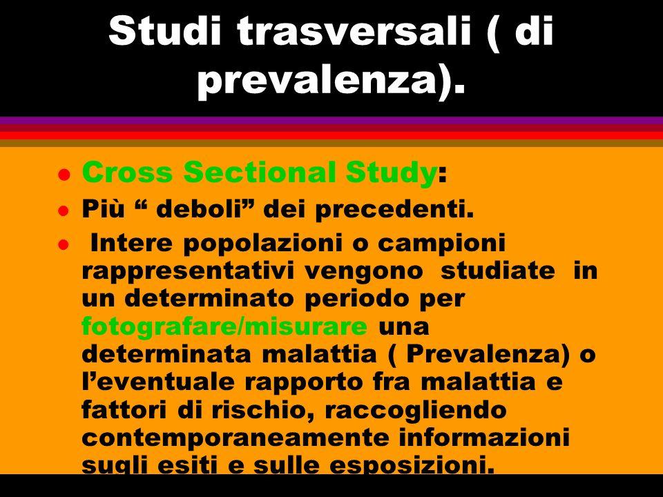 Studi trasversali ( di prevalenza). l Cross Sectional Study: l Più deboli dei precedenti. l Intere popolazioni o campioni rappresentativi vengono stud