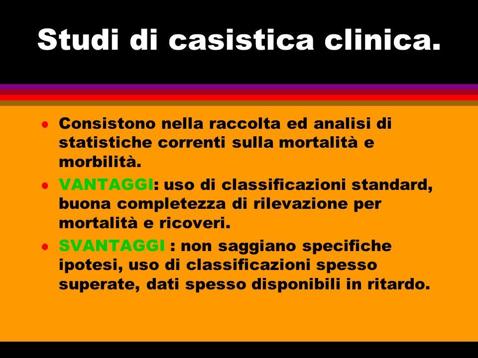 Studi di casistica clinica. l Consistono nella raccolta ed analisi di statistiche correnti sulla mortalità e morbilità. l VANTAGGI: uso di classificaz