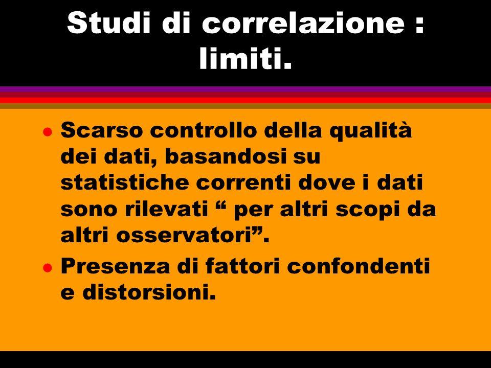Studi di correlazione : limiti. l Scarso controllo della qualità dei dati, basandosi su statistiche correnti dove i dati sono rilevati per altri scopi