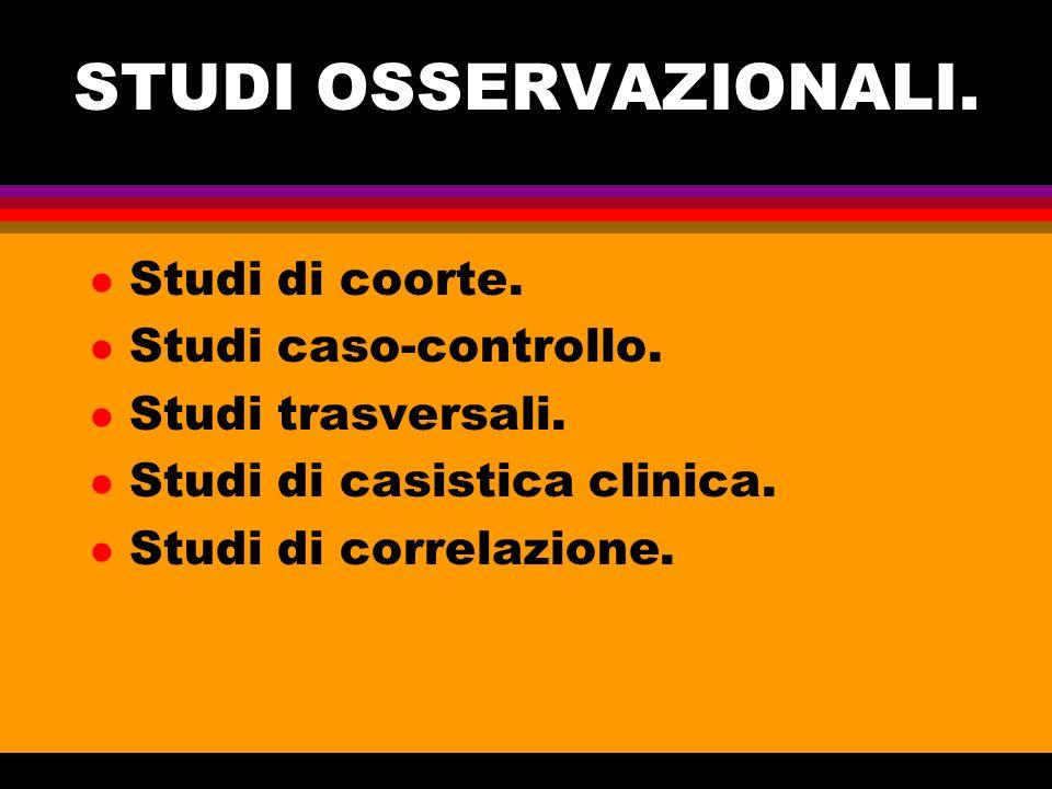 STUDI OSSERVAZIONALI. l Studi di coorte. l Studi caso-controllo. l Studi trasversali. l Studi di casistica clinica. l Studi di correlazione.