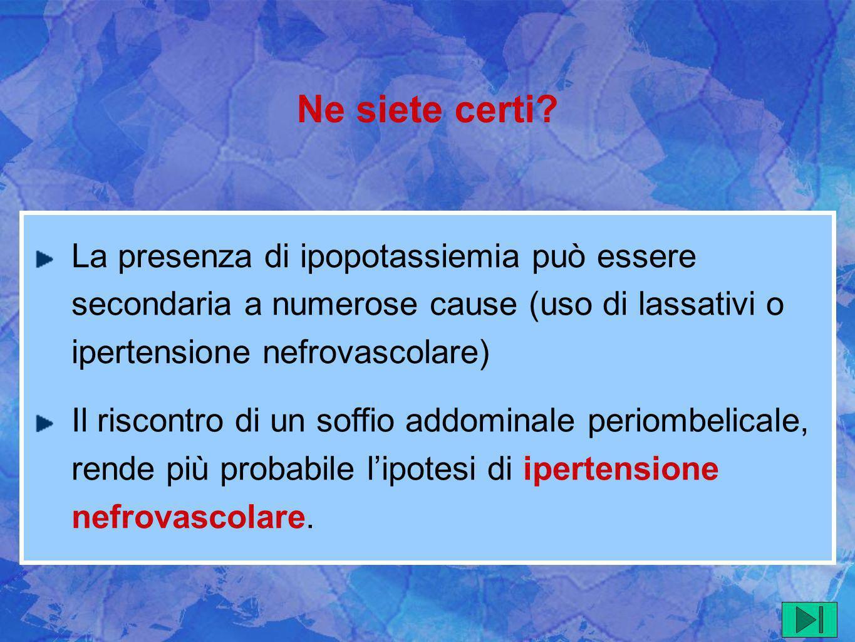 La presenza di ipopotassiemia può essere secondaria a numerose cause (uso di lassativi o ipertensione nefrovascolare) Il riscontro di un soffio addomi