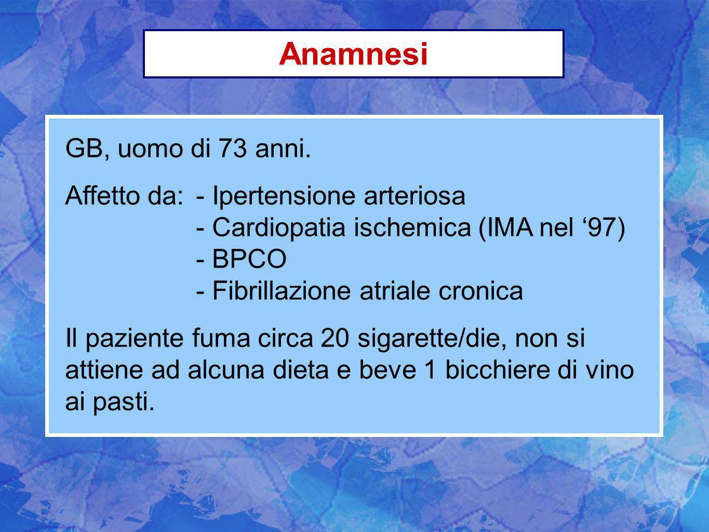 Anamnesi GB, uomo di 73 anni. Affetto da:- Ipertensione arteriosa - Cardiopatia ischemica (IMA nel 97) - BPCO - Fibrillazione atriale cronica Il pazie