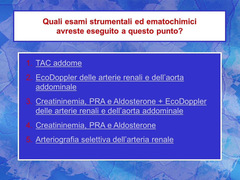 Quali esami strumentali ed ematochimici avreste eseguito a questo punto? 1.TAC addomeTAC addome 2.EcoDoppler delle arterie renali e dellaorta addomina