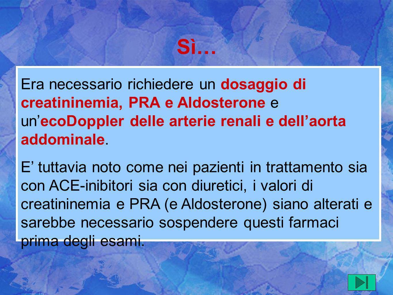 Era necessario richiedere un dosaggio di creatininemia, PRA e Aldosterone e unecoDoppler delle arterie renali e dellaorta addominale. E tuttavia noto