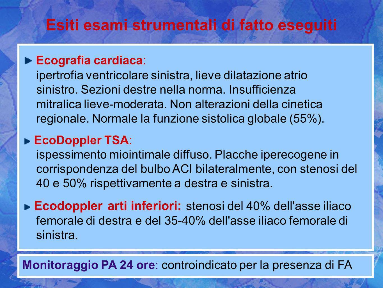 Esiti esami strumentali di fatto eseguiti Monitoraggio PA 24 ore: controindicato per la presenza di FA Ecografia cardiaca: ipertrofia ventricolare sin