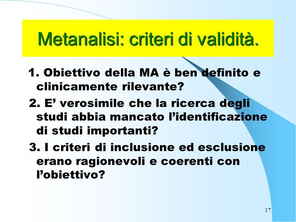 17 Metanalisi: criteri di validità.1. Obiettivo della MA è ben definito e clinicamente rilevante.