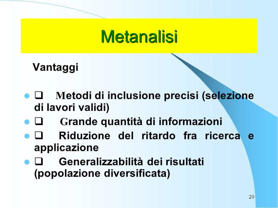 20 Metanalisi Vantaggi M etodi di inclusione precisi (selezione di lavori validi) G rande quantità di informazioni Riduzione del ritardo fra ricerca e applicazione Generalizzabilità dei risultati (popolazione diversificata)