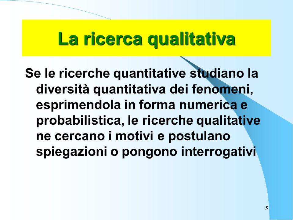 5 La ricerca qualitativa Se le ricerche quantitative studiano la diversità quantitativa dei fenomeni, esprimendola in forma numerica e probabilistica, le ricerche qualitative ne cercano i motivi e postulano spiegazioni o pongono interrogativi