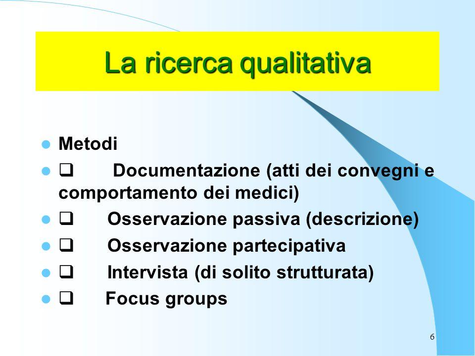 6 La ricerca qualitativa Metodi Documentazione (atti dei convegni e comportamento dei medici) Osservazione passiva (descrizione) Osservazione partecipativa Intervista (di solito strutturata) Focus groups