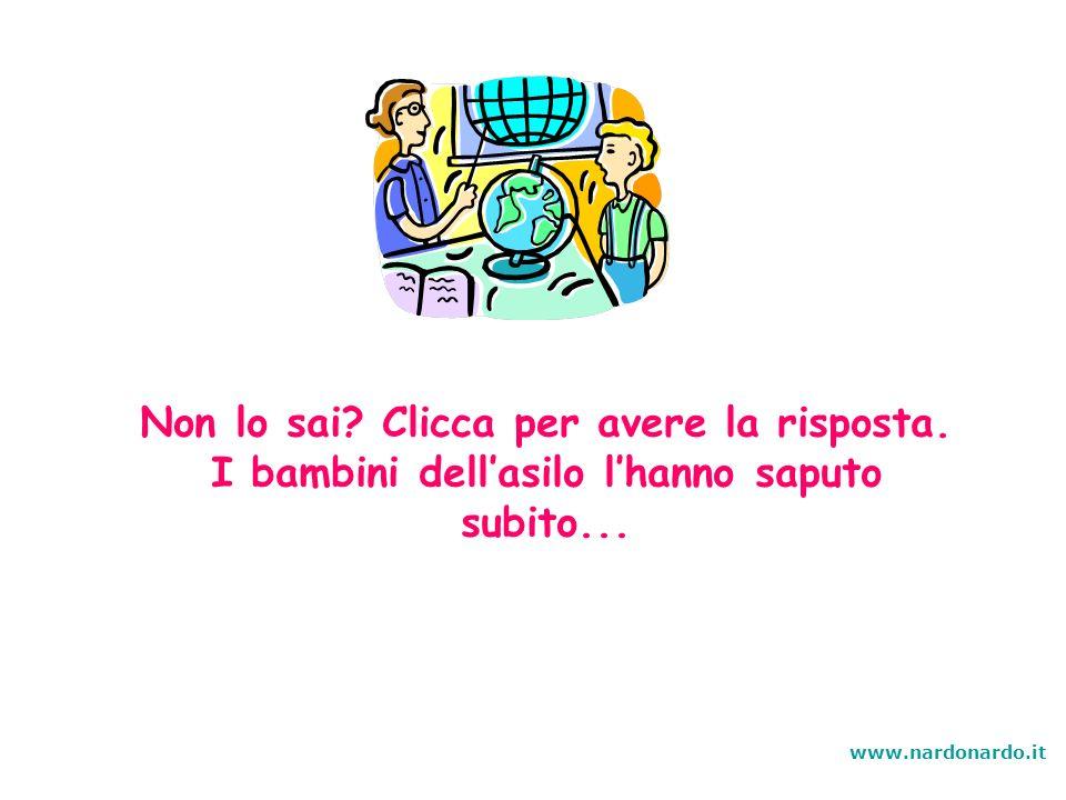 Non lo sai? Clicca per avere la risposta. I bambini dellasilo lhanno saputo subito... www.nardonardo.it