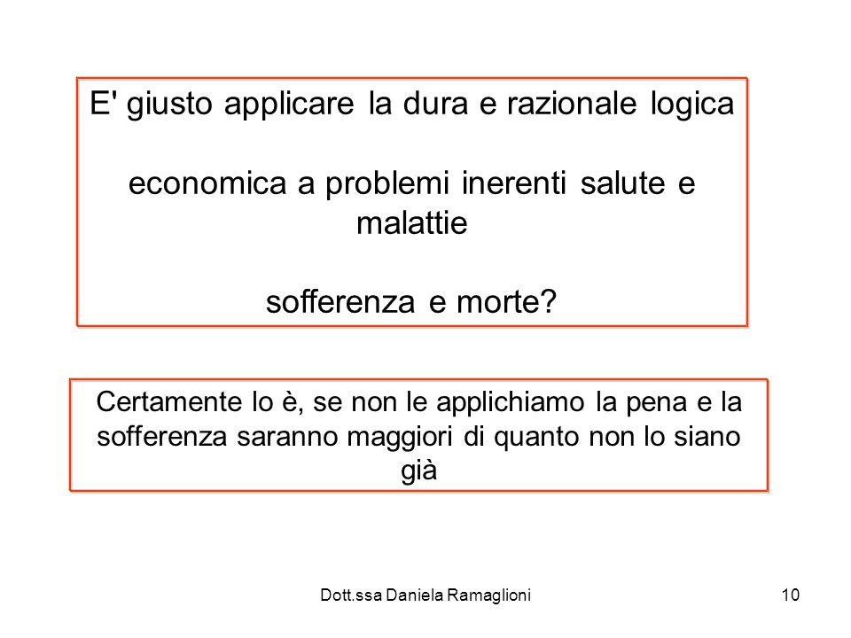 Dott.ssa Daniela Ramaglioni10 E giusto applicare la dura e razionale logica economica a problemi inerenti salute e malattie sofferenza e morte.