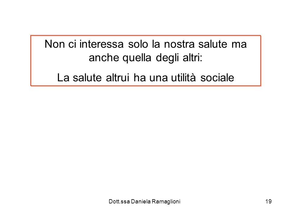 Dott.ssa Daniela Ramaglioni19 Non ci interessa solo la nostra salute ma anche quella degli altri: La salute altrui ha una utilità sociale