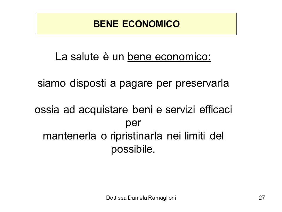 Dott.ssa Daniela Ramaglioni27 BENE ECONOMICO La salute è un bene economico: siamo disposti a pagare per preservarla ossia ad acquistare beni e servizi efficaci per mantenerla o ripristinarla nei limiti del possibile.