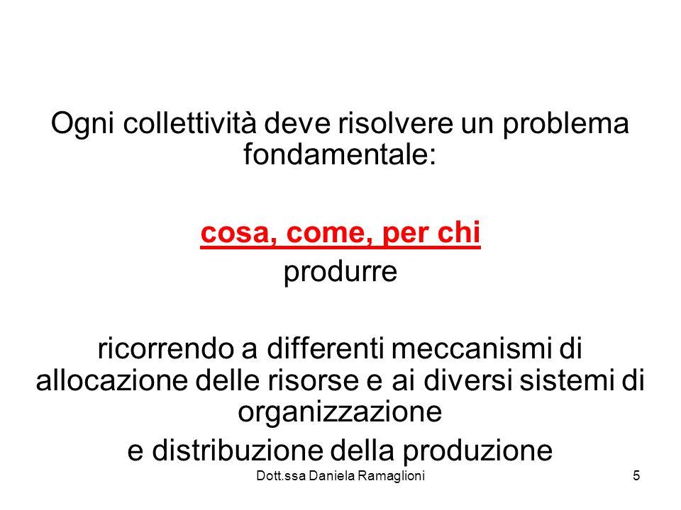 Dott.ssa Daniela Ramaglioni5 Ogni collettività deve risolvere un problema fondamentale: cosa, come, per chi produrre ricorrendo a differenti meccanismi di allocazione delle risorse e ai diversi sistemi di organizzazione e distribuzione della produzione