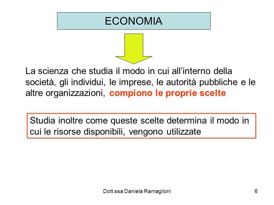 Dott.ssa Daniela Ramaglioni6 ECONOMIA La scienza che studia il modo in cui allinterno della società, gli individui, le imprese, le autorità pubbliche e le altre organizzazioni, compiono le proprie scelte Studia inoltre come queste scelte determina il modo in cui le risorse disponibili, vengono utilizzate
