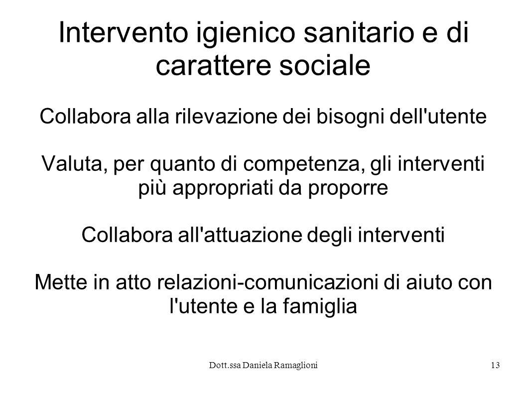 Dott.ssa Daniela Ramaglioni13 Intervento igienico sanitario e di carattere sociale Collabora alla rilevazione dei bisogni dell'utente Valuta, per quan