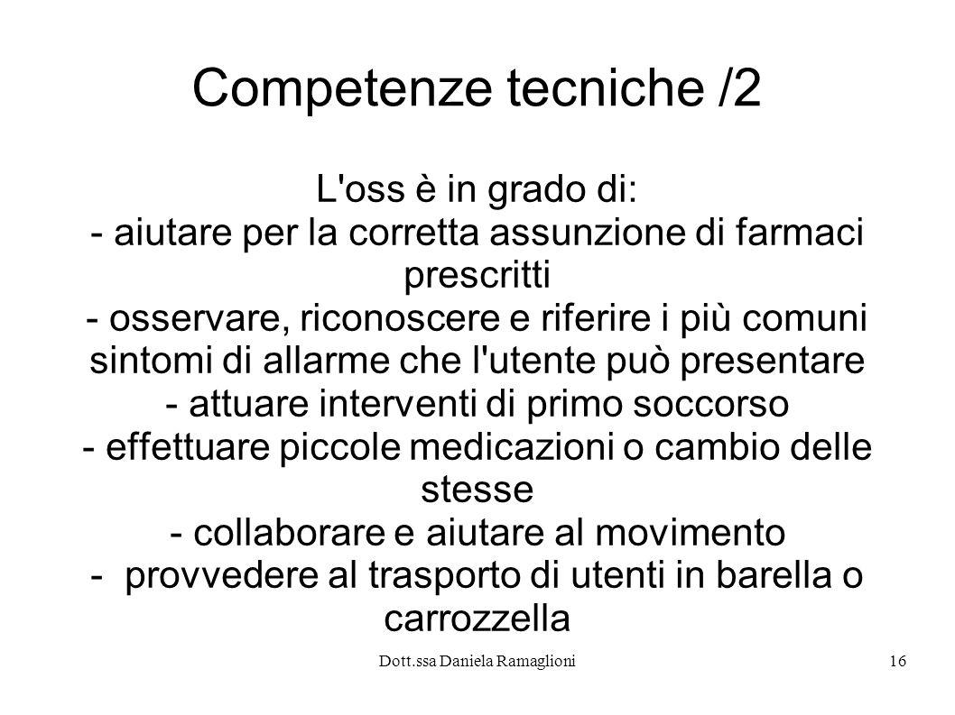 Dott.ssa Daniela Ramaglioni16 Competenze tecniche /2 L'oss è in grado di: - aiutare per la corretta assunzione di farmaci prescritti - osservare, rico