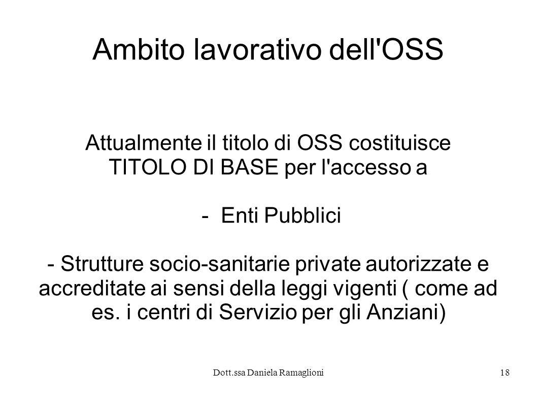 Dott.ssa Daniela Ramaglioni18 Ambito lavorativo dell'OSS Attualmente il titolo di OSS costituisce TITOLO DI BASE per l'accesso a - Enti Pubblici - Str