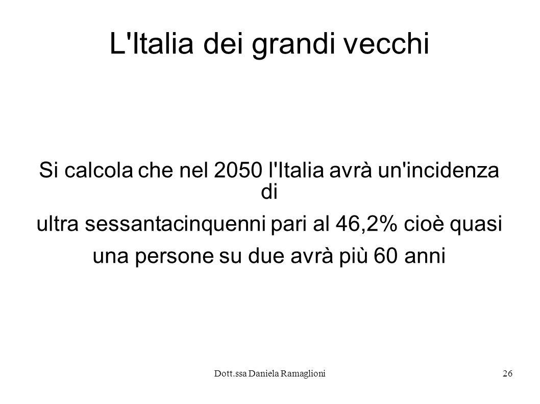 Dott.ssa Daniela Ramaglioni26 L'Italia dei grandi vecchi Si calcola che nel 2050 l'Italia avrà un'incidenza di ultra sessantacinquenni pari al 46,2% c