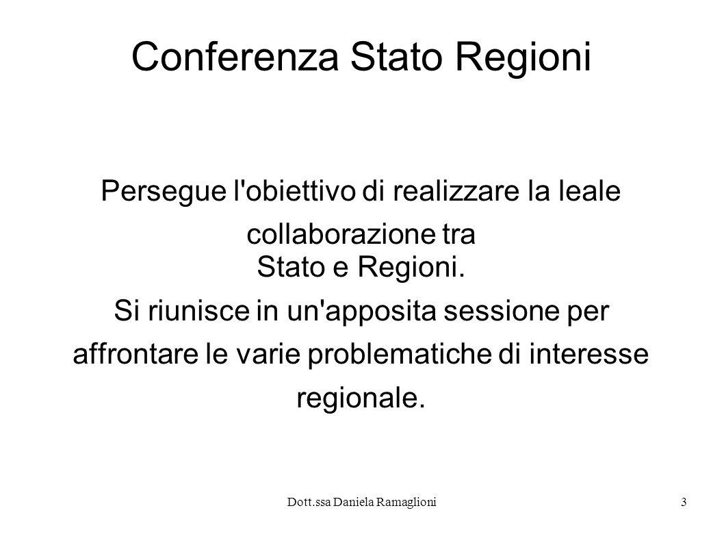 Dott.ssa Daniela Ramaglioni3 Conferenza Stato Regioni Persegue l'obiettivo di realizzare la leale collaborazione tra Stato e Regioni. Si riunisce in u