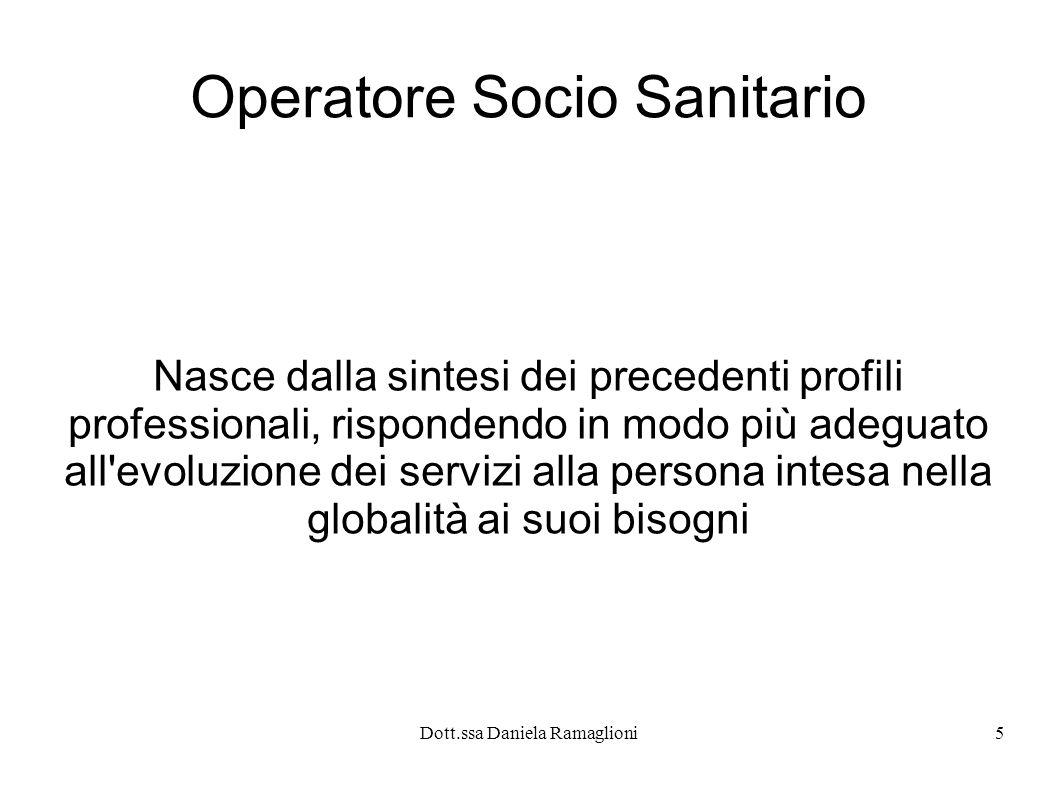 Dott.ssa Daniela Ramaglioni5 Operatore Socio Sanitario Nasce dalla sintesi dei precedenti profili professionali, rispondendo in modo più adeguato all'