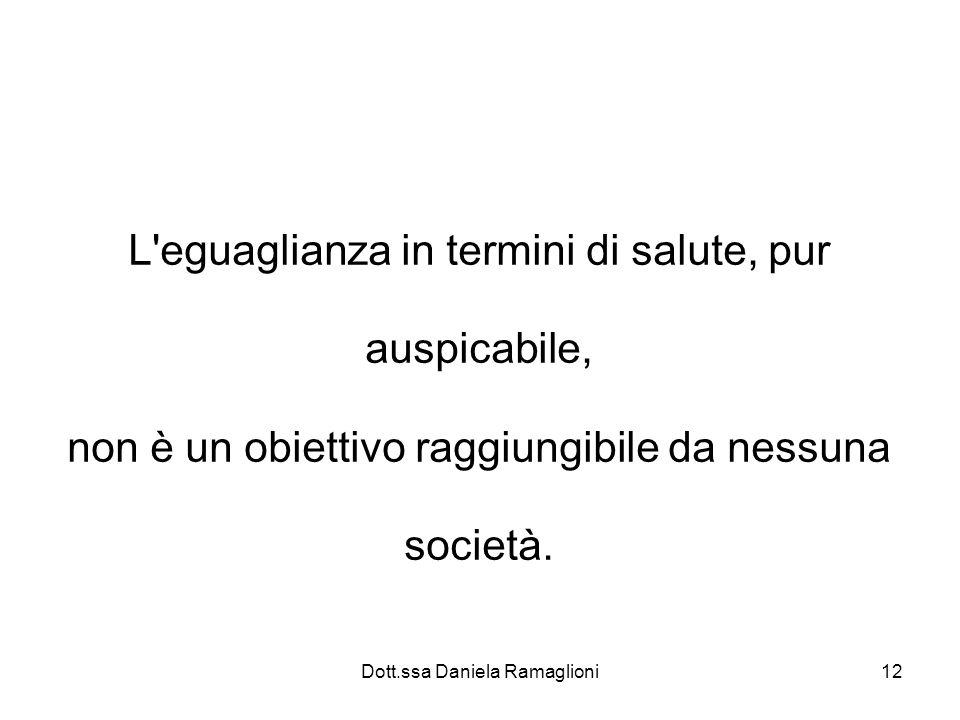 Dott.ssa Daniela Ramaglioni12 L'eguaglianza in termini di salute, pur auspicabile, non è un obiettivo raggiungibile da nessuna società.