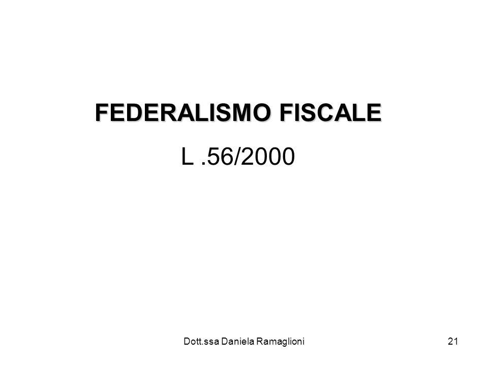 Dott.ssa Daniela Ramaglioni21 FEDERALISMO FISCALE L.56/2000