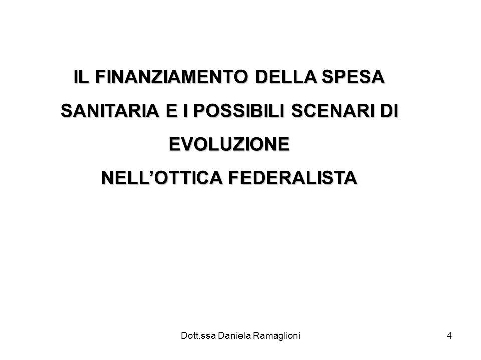 Dott.ssa Daniela Ramaglioni4 IL FINANZIAMENTO DELLA SPESA SANITARIA E I POSSIBILI SCENARI DI EVOLUZIONE NELLOTTICA FEDERALISTA