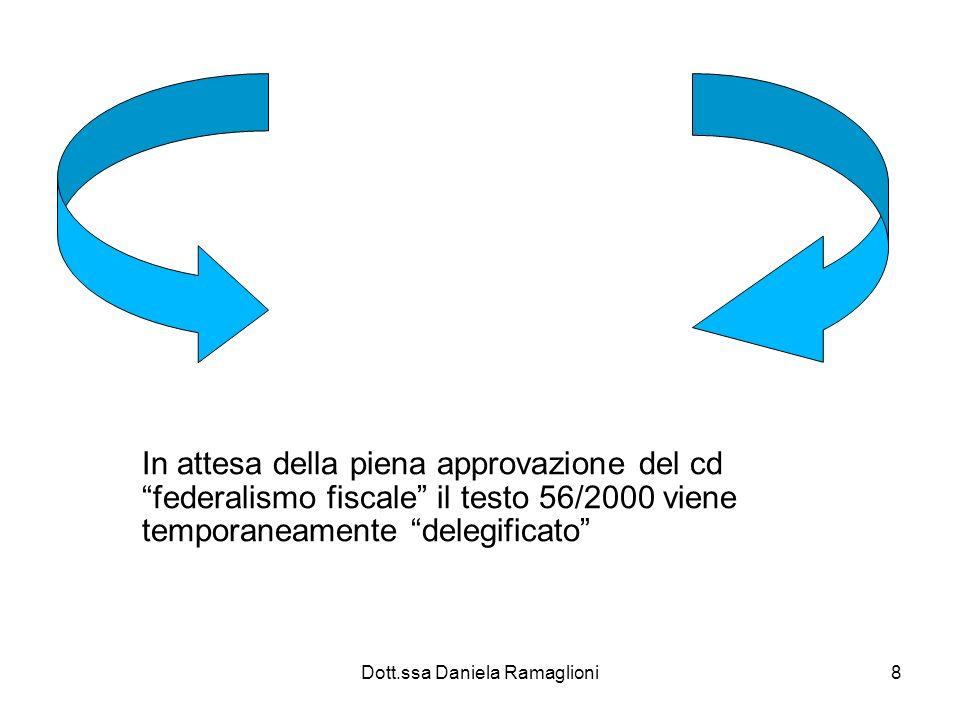 Dott.ssa Daniela Ramaglioni8 In attesa della piena approvazione del cd federalismo fiscale il testo 56/2000 viene temporaneamente delegificato