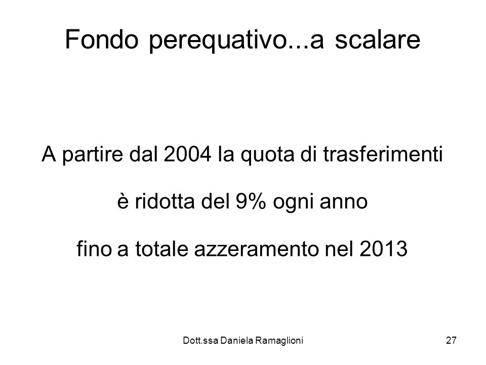 Dott.ssa Daniela Ramaglioni27 Fondo perequativo...a scalare A partire dal 2004 la quota di trasferimenti è ridotta del 9% ogni anno fino a totale azze