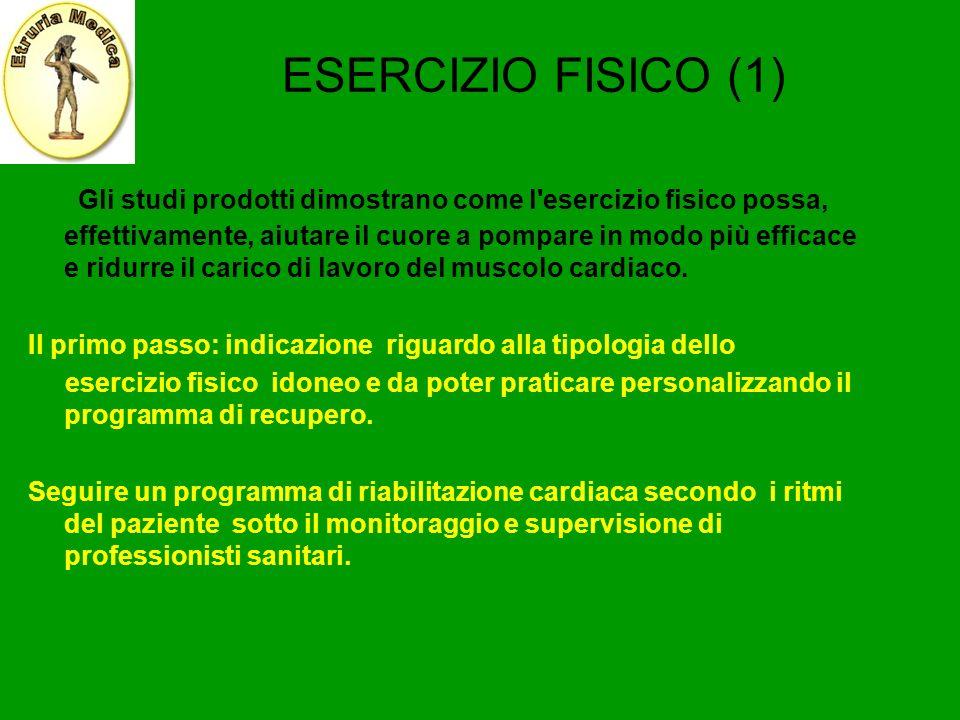 ESERCIZIO FISICO (1) Gli studi prodotti dimostrano come l'esercizio fisico possa, effettivamente, aiutare il cuore a pompare in modo più efficace e ri
