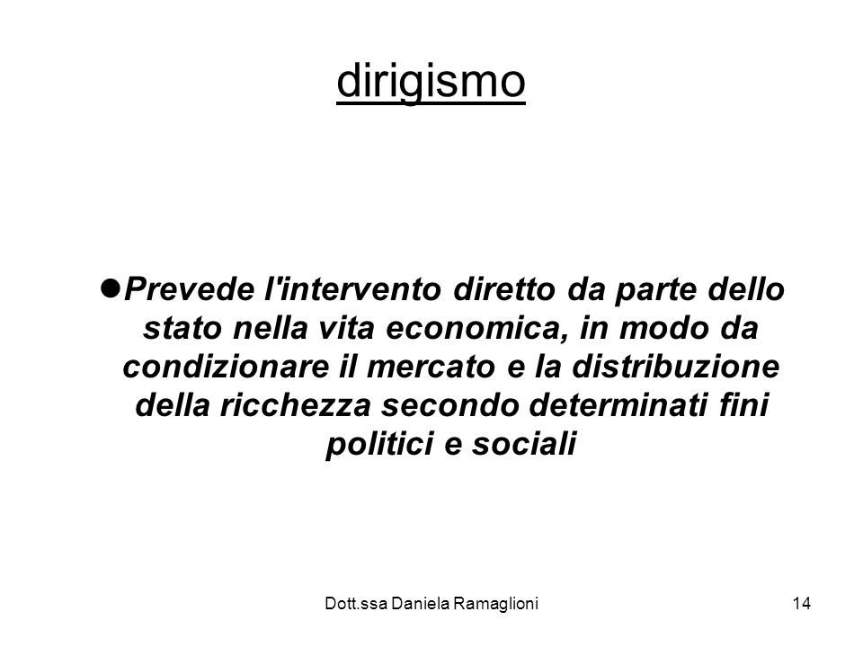 Dott.ssa Daniela Ramaglioni14 dirigismo Prevede l intervento diretto da parte dello stato nella vita economica, in modo da condizionare il mercato e la distribuzione della ricchezza secondo determinati fini politici e sociali