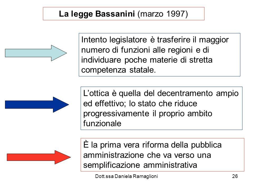 Dott.ssa Daniela Ramaglioni26 La legge Bassanini (marzo 1997) Intento legislatore è trasferire il maggior numero di funzioni alle regioni e di individuare poche materie di stretta competenza statale.
