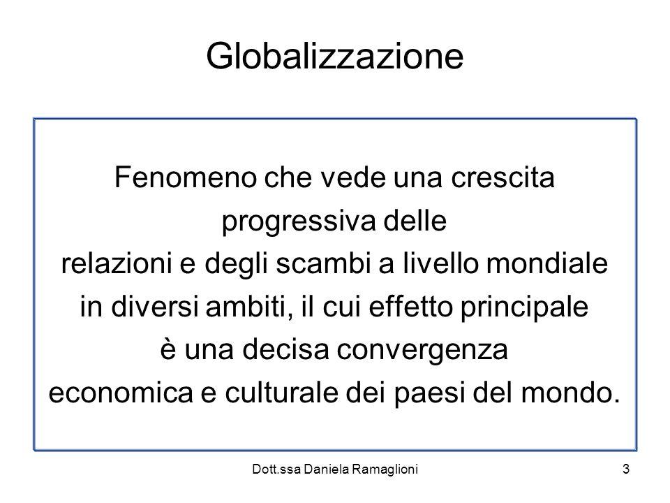 Dott.ssa Daniela Ramaglioni3 Globalizzazione Fenomeno che vede una crescita progressiva delle relazioni e degli scambi a livello mondiale in diversi ambiti, il cui effetto principale è una decisa convergenza economica e culturale dei paesi del mondo.