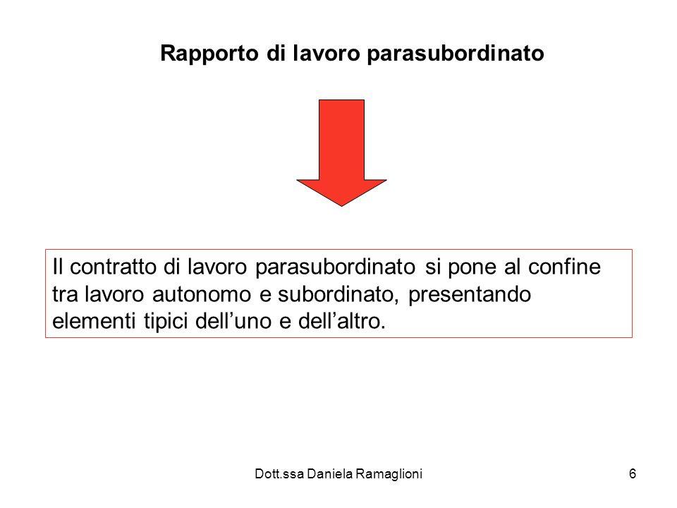 Dott.ssa Daniela Ramaglioni6 Rapporto di lavoro parasubordinato Il contratto di lavoro parasubordinato si pone al confine tra lavoro autonomo e subordinato, presentando elementi tipici delluno e dellaltro.
