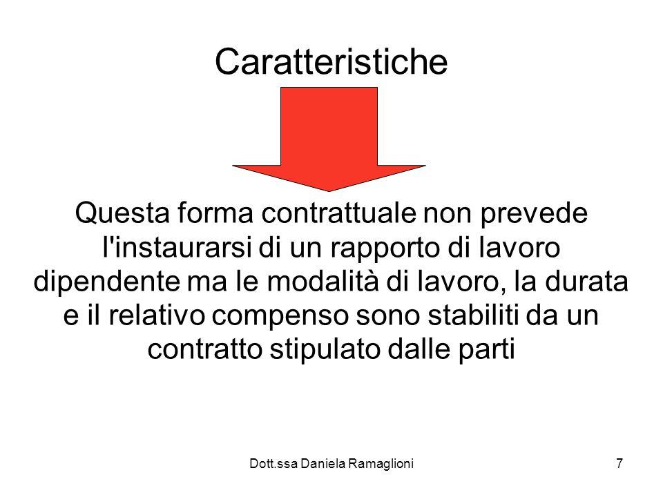 Dott.ssa Daniela Ramaglioni7 Caratteristiche Questa forma contrattuale non prevede l instaurarsi di un rapporto di lavoro dipendente ma le modalità di lavoro, la durata e il relativo compenso sono stabiliti da un contratto stipulato dalle parti